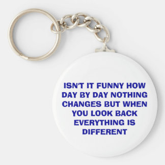 ISN'T IT FUNNY HOW DAY BY DAY NOTHING CHANGES B... KEYCHAIN