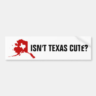 Isn't Texas cute funny Alaska Bumper Sticker