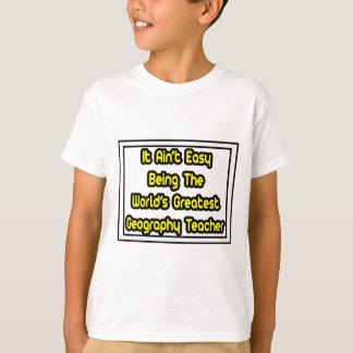 It Aint' Easy...World's Greatest Geography Teacher T-Shirt