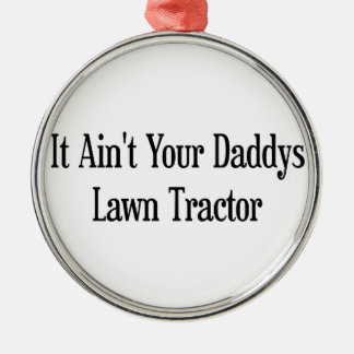 It Aint Your Daddys Lawn Tractor Metal Ornament