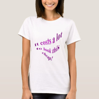 It Costs A Lot To Look This Cheap! T-Shirt