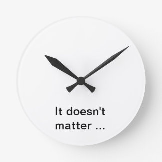 It doesn' T matter clock. Round Clock