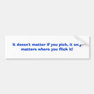 It doesn't matter if you pick, it only matters ... car bumper sticker