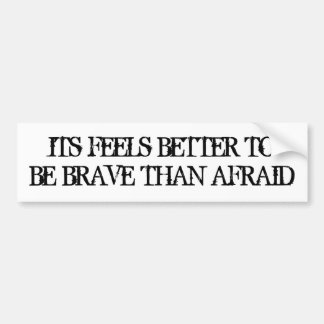 IT FEELS BETTER TO BE BRAVE THAN AFRAID BUMPER STICKER
