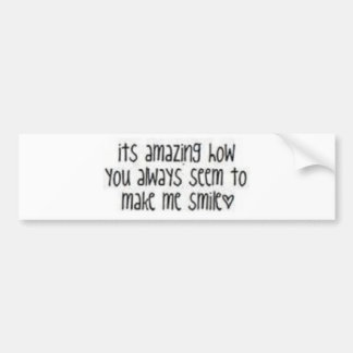 It is amazing how you always seem to make me smile bumper sticker