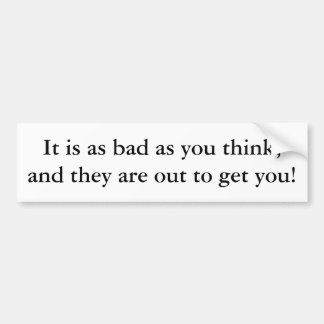 It is as bad as you think, and they are out to ... bumper sticker