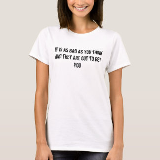 It IS as bad as you think and they ARE out to g... T-Shirt