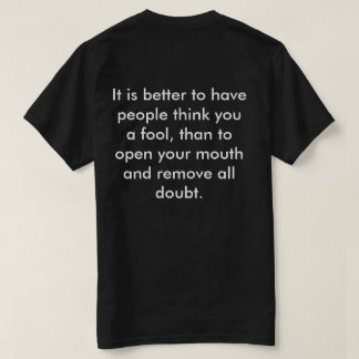 It is better to have people think you a fool, than t shirt