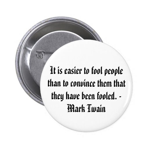 It is easier to fool people than to convince them pinback buttons