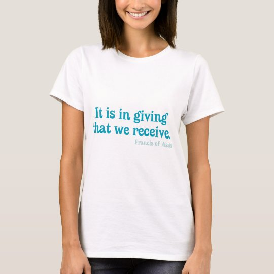 It Is In Giving That We Receive- Francis of Assisi T-Shirt