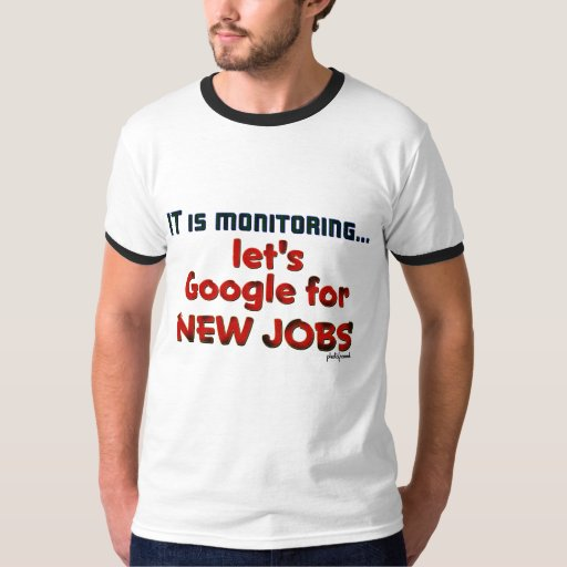 IT is monitoring...let's Google for NEW JOBS T-shirts