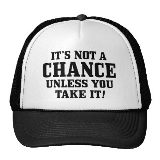It Is Not A Chance Unless You Take It! Hat