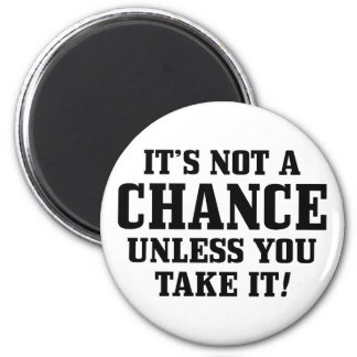 It Is Not A Chance Unless You Take It! Refrigerator Magnet