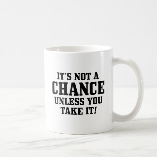 It Is Not A Chance Unless You Take It! Classic White Coffee Mug
