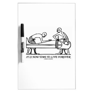 It Is Now Time To Live Forever Egyptian Embalming Dry Erase Board