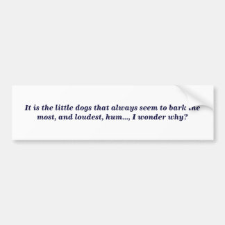 It is the little dogs that always seem to bark ... bumper stickers