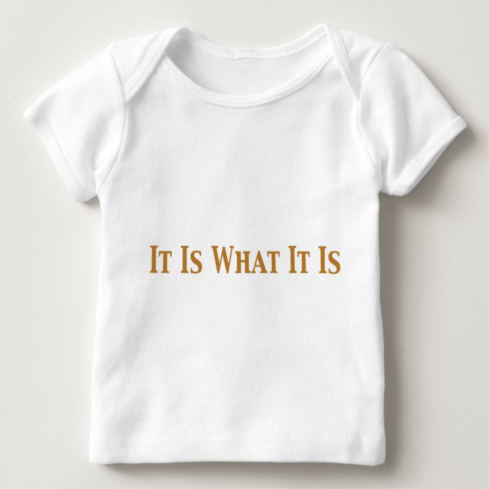 It Is What It Is Gifts Baby T-Shirt
