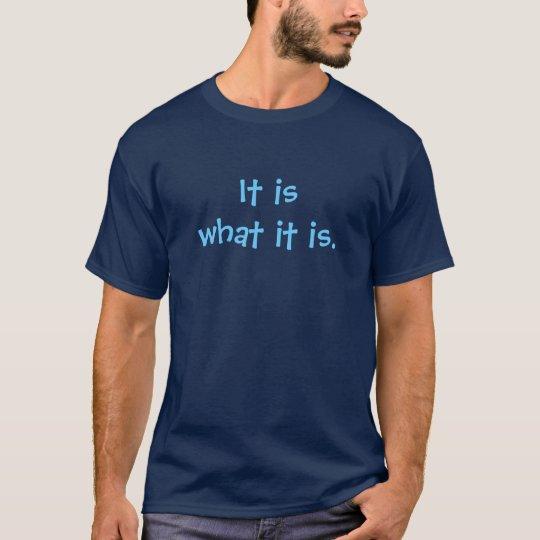 It is what it is. T-Shirt