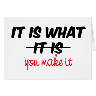 It is what it is/you make it card