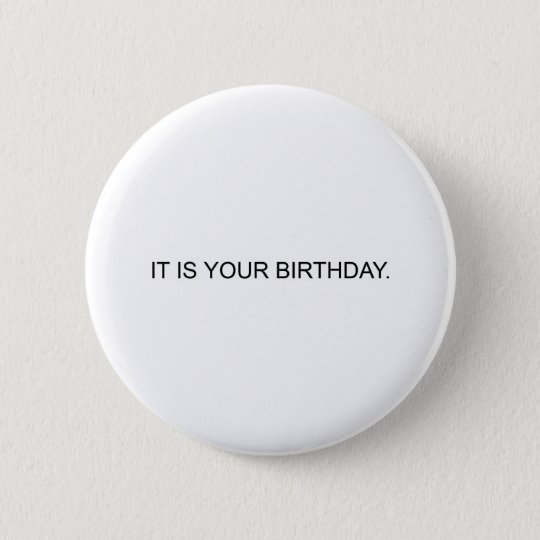 IT IS YOUR BIRTHDAY. PINBACK BUTTON