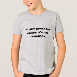 It isn't homework unless it's due tomorrow. T-Shirt