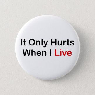 It Only Hurts When I Live Pinback Button