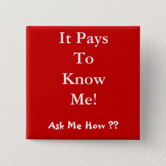 It Pays To Know Me! , Ask Me How ?? Pinback Button