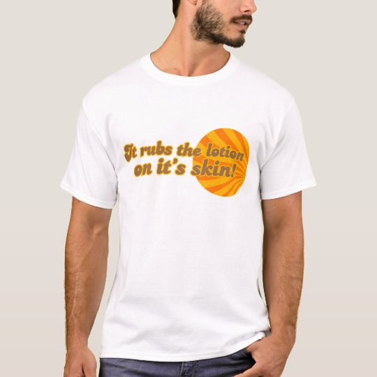 It puts the lotion on its skin T-Shirt