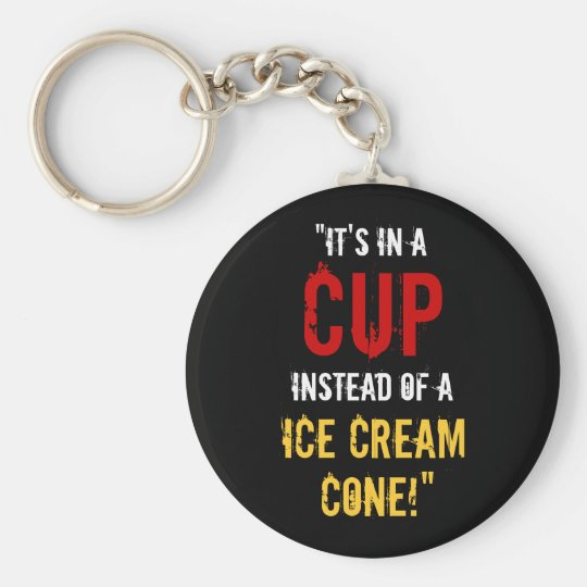 """It's in a CUP Instead of a Ice Cream Cone!"" Keychain"