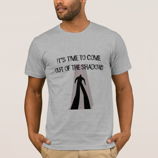 IT'S TIME TO COME OUT OF THE SHADOWS T-Shirt