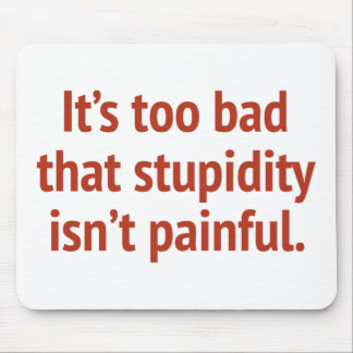 It's Too Bad That Stupidity Isn't Painful Mouse Pad