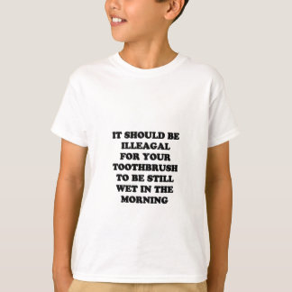 IT SHOULD BE ILLEGAL FOR YOU TOOTHBRUSH TO BE STIL T-Shirt