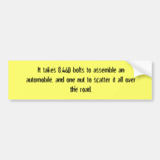 It takes 8,460 bolts to assemble an automobile,... bumper sticker