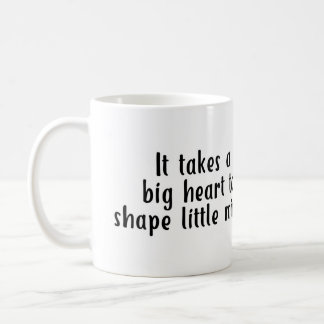 It takes a big heart to shape little minds Mug