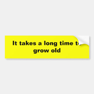 It takes a long time to grow old car bumper sticker