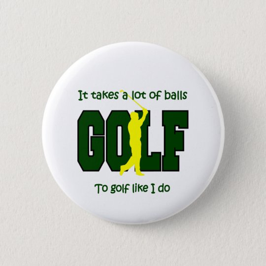 It takes a lot of balls to Golf like I do Button