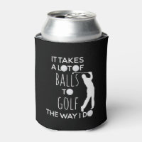 It takes a Lot of Balls To Golf Way I Do Golfer Can Cooler