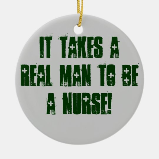 IT TAKES A REAL MAN TO BE A NURSE! CERAMIC ORNAMENT