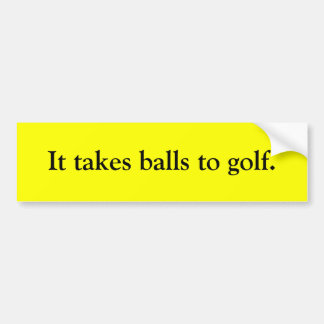 It takes balls to golf. bumper stickers