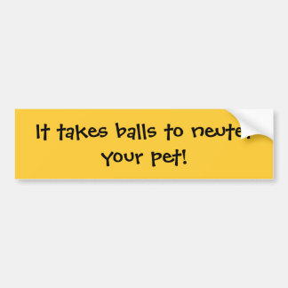 It takes balls to neuter your pet bumper stickers