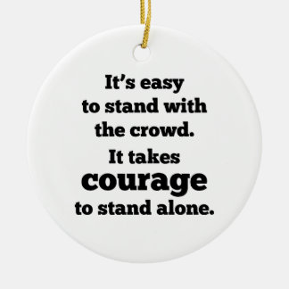 It Takes Courage To Stand Alone Ceramic Ornament