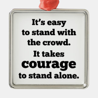 It Takes Courage To Stand Alone Metal Ornament