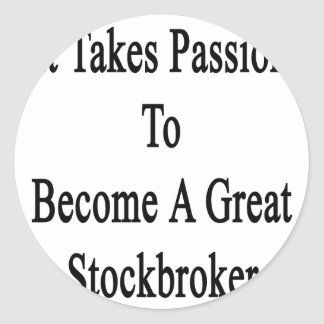 It Takes Passion To Become A Great Stockbroker Classic Round Sticker