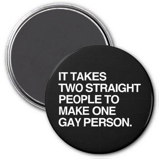 IT TAKES TWO STRAIGHT PEOPLE TO MAKE ONE GAY PERSO 3 INCH ROUND MAGNET