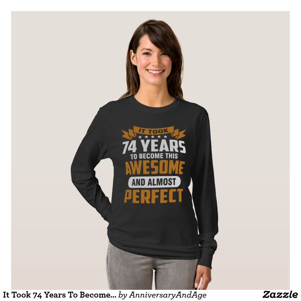 It Took 74 Years To Become This Awesome T-Shirt - Best Selling Long-Sleeve Street Fashion Shirt Designs