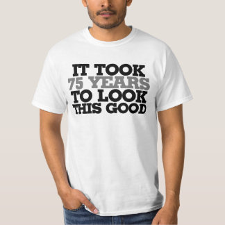 It took 75 years to look this good T-Shirt