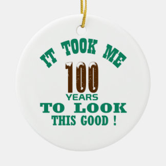 It took me 100 years to look this good ! round ceramic ornament