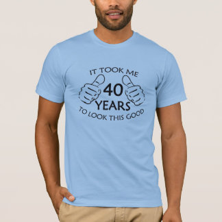 It Took Me 40 Years to Look This Good T Shirt