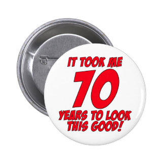 It Took Me 70 Years To Look This Good Pinback Button