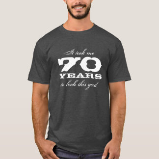 It took me 70 years to look this good t shirt